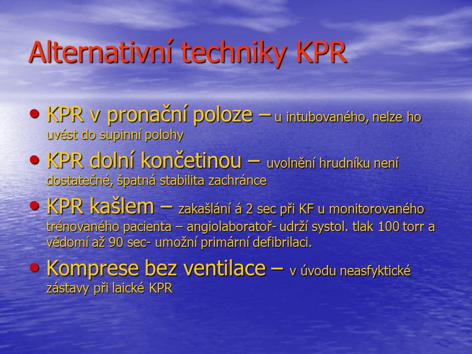 Alternativní techniky KPR KPR v pronační poloze – u intubovaného, nelze ho uvést do supinní polohy KPR v pronační poloze – u intubovaného, nelze ho uvést do supinní polohy KPR dolní končetinou – uvolnění hrudníku není dostatečné, špatná stabilita zachránce KPR dolní končetinou – uvolnění hrudníku není dostatečné, špatná stabilita zachránce KPR kašlem – zakašlání á 2 sec při KF u monitorovaného trénovaného pacienta – angiolaboratoř- udrží systol.