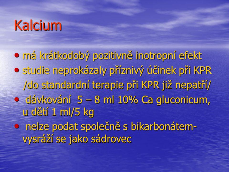 Kalcium má krátkodobý pozitivně inotropní efekt má krátkodobý pozitivně inotropní efekt studie neprokázaly příznivý účinek při KPR studie neprokázaly příznivý účinek při KPR /do standardní terapie při KPR již nepatří/ /do standardní terapie při KPR již nepatří/ dávkování 5 – 8 ml 10% Ca gluconicum, u dětí 1 ml/5 kg dávkování 5 – 8 ml 10% Ca gluconicum, u dětí 1 ml/5 kg nelze podat společně s bikarbonátem- vysráží se jako sádrovec nelze podat společně s bikarbonátem- vysráží se jako sádrovec