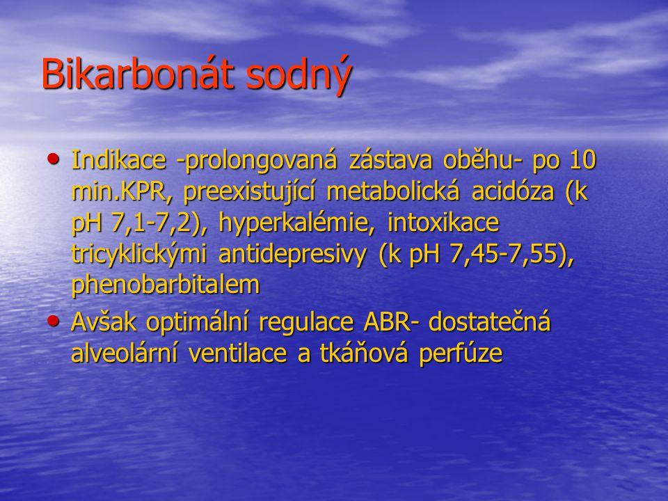 Bikarbonát sodný Indikace -prolongovaná zástava oběhu- po 10 min.KPR, preexistující metabolická acidóza (k pH 7,1-7,2), hyperkalémie, intoxikace tricyklickými antidepresivy (k pH 7,45-7,55), phenobarbitalem Indikace -prolongovaná zástava oběhu- po 10 min.KPR, preexistující metabolická acidóza (k pH 7,1-7,2), hyperkalémie, intoxikace tricyklickými antidepresivy (k pH 7,45-7,55), phenobarbitalem Avšak optimální regulace ABR- dostatečná alveolární ventilace a tkáňová perfúze Avšak optimální regulace ABR- dostatečná alveolární ventilace a tkáňová perfúze