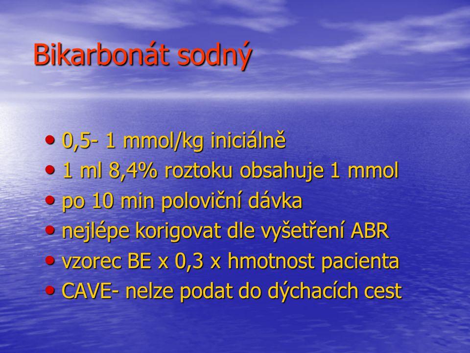 Bikarbonát sodný 0,5- 1 mmol/kg iniciálně 0,5- 1 mmol/kg iniciálně 1 ml 8,4% roztoku obsahuje 1 mmol 1 ml 8,4% roztoku obsahuje 1 mmol po 10 min poloviční dávka po 10 min poloviční dávka nejlépe korigovat dle vyšetření ABR nejlépe korigovat dle vyšetření ABR vzorec BE x 0,3 x hmotnost pacienta vzorec BE x 0,3 x hmotnost pacienta CAVE- nelze podat do dýchacích cest CAVE- nelze podat do dýchacích cest