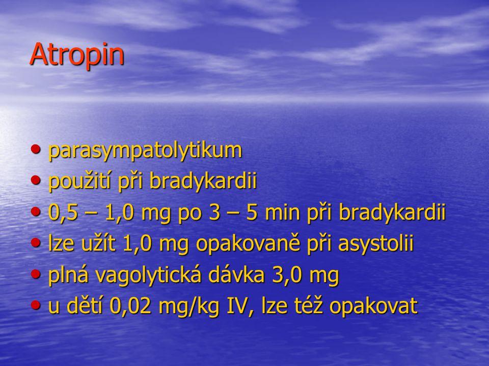 Atropin parasympatolytikum parasympatolytikum použití při bradykardii použití při bradykardii 0,5 – 1,0 mg po 3 – 5 min při bradykardii 0,5 – 1,0 mg po 3 – 5 min při bradykardii lze užít 1,0 mg opakovaně při asystolii lze užít 1,0 mg opakovaně při asystolii plná vagolytická dávka 3,0 mg plná vagolytická dávka 3,0 mg u dětí 0,02 mg/kg IV, lze též opakovat u dětí 0,02 mg/kg IV, lze též opakovat