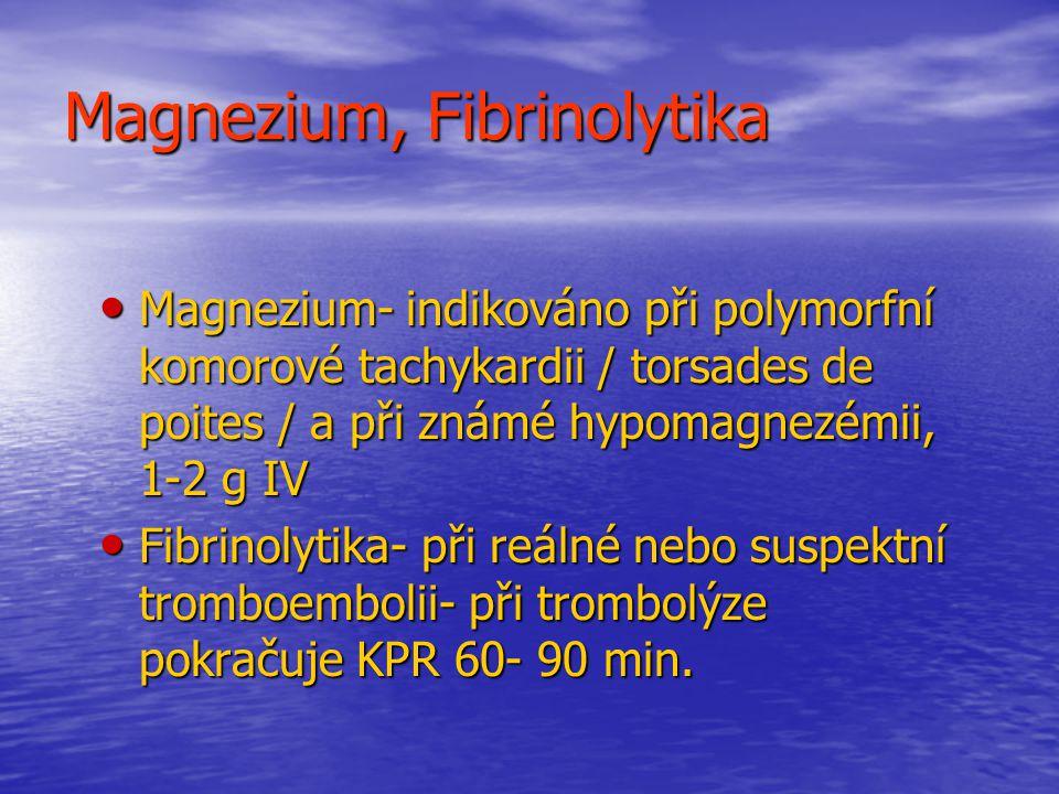 Magnezium, Fibrinolytika Magnezium- indikováno při polymorfní komorové tachykardii / torsades de poites / a při známé hypomagnezémii, 1-2 g IV Magnezium- indikováno při polymorfní komorové tachykardii / torsades de poites / a při známé hypomagnezémii, 1-2 g IV Fibrinolytika- při reálné nebo suspektní tromboembolii- při trombolýze pokračuje KPR 60- 90 min.