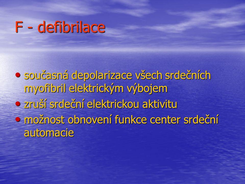 F - defibrilace současná depolarizace všech srdečních myofibril elektrickým výbojem současná depolarizace všech srdečních myofibril elektrickým výbojem zruší srdeční elektrickou aktivitu zruší srdeční elektrickou aktivitu možnost obnovení funkce center srdeční automacie možnost obnovení funkce center srdeční automacie