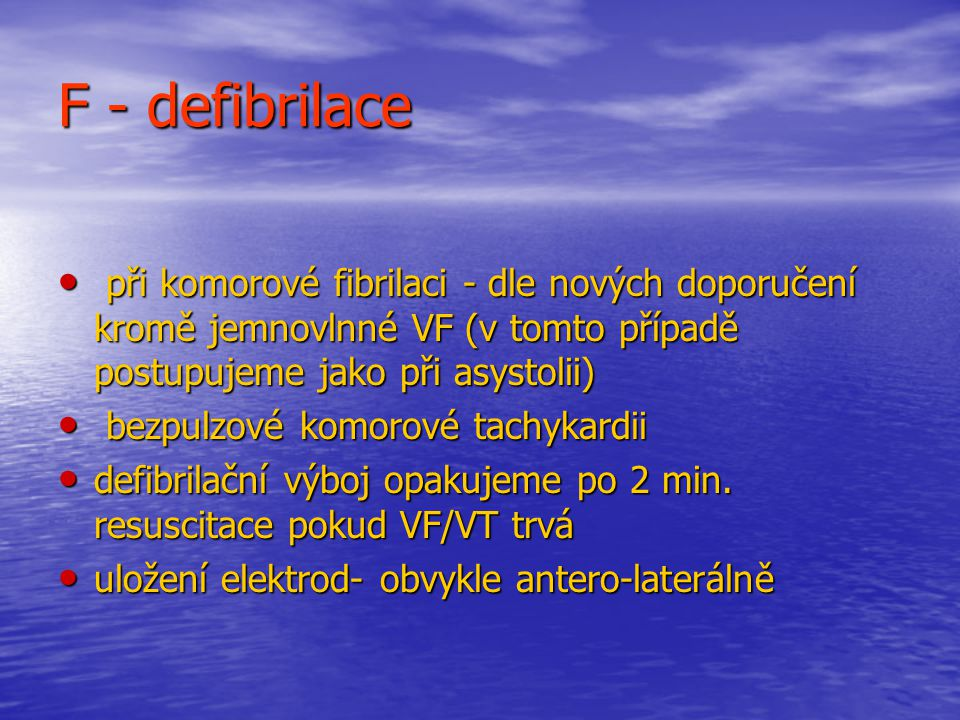 F - defibrilace při komorové fibrilaci - dle nových doporučení kromě jemnovlnné VF (v tomto případě postupujeme jako při asystolii) při komorové fibrilaci - dle nových doporučení kromě jemnovlnné VF (v tomto případě postupujeme jako při asystolii) bezpulzové komorové tachykardii bezpulzové komorové tachykardii defibrilační výboj opakujeme po 2 min.