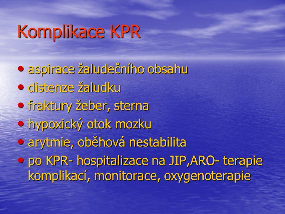 Komplikace KPR aspirace žaludečního obsahu aspirace žaludečního obsahu distenze žaludku distenze žaludku fraktury žeber, sterna fraktury žeber, sterna hypoxický otok mozku hypoxický otok mozku arytmie, oběhová nestabilita arytmie, oběhová nestabilita po KPR- hospitalizace na JIP,ARO- terapie komplikací, monitorace, oxygenoterapie po KPR- hospitalizace na JIP,ARO- terapie komplikací, monitorace, oxygenoterapie