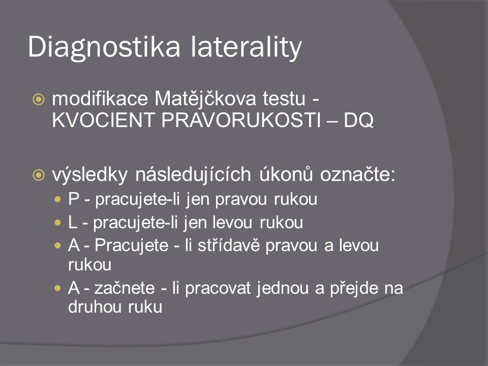 Diagnostika laterality  modifikace Matějčkova testu - KVOCIENT PRAVORUKOSTI – DQ  výsledky následujících úkonů označte: P - pracujete-li jen pravou