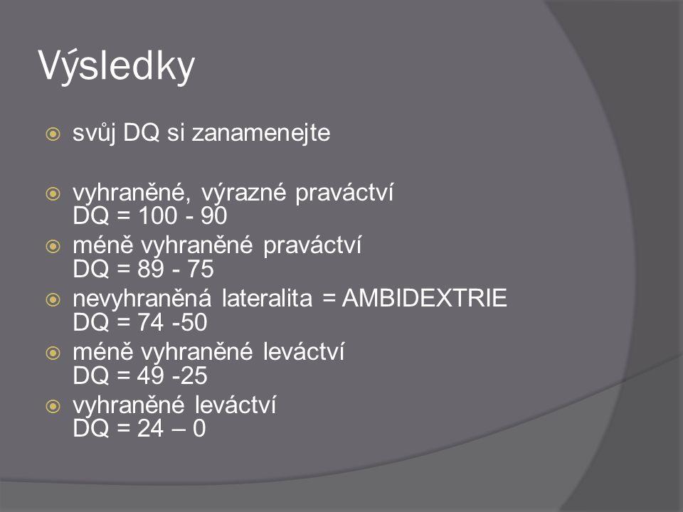 Výsledky  svůj DQ si zanamenejte  vyhraněné, výrazné praváctví DQ = 100 - 90  méně vyhraněné praváctví DQ = 89 - 75  nevyhraněná lateralita = AMBI
