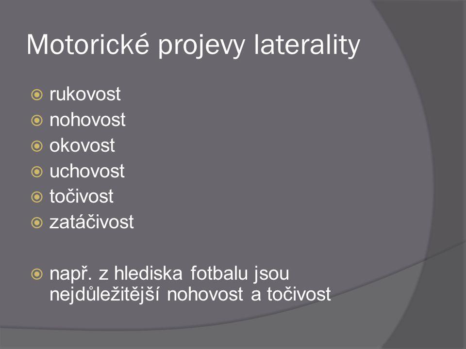 Motorické projevy laterality  rukovost  nohovost  okovost  uchovost  točivost  zatáčivost  např. z hlediska fotbalu jsou nejdůležitější nohovos