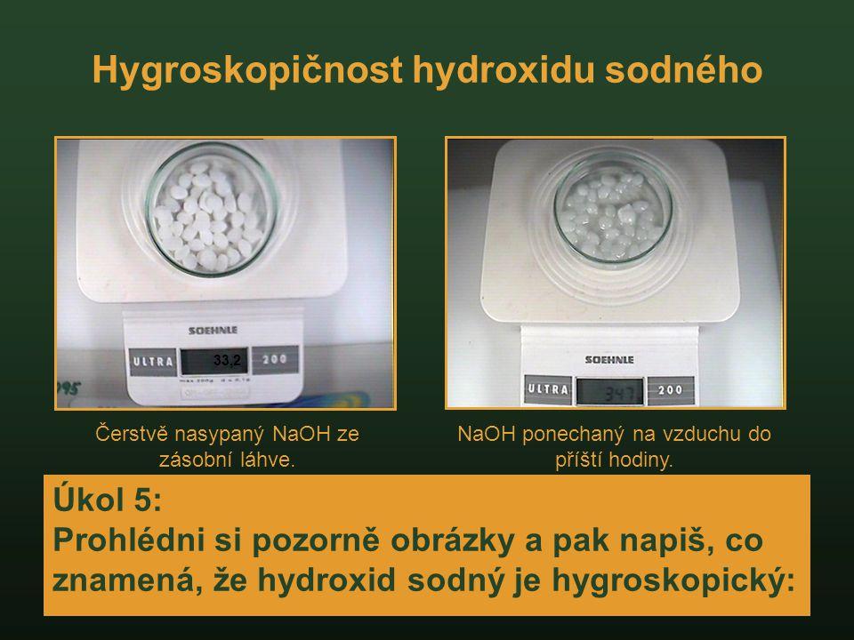 Hygroskopičnost hydroxidu sodného Úkol 5: Prohlédni si pozorně obrázky a pak napiš, co znamená, že hydroxid sodný je hygroskopický: 33,2 Čerstvě nasyp
