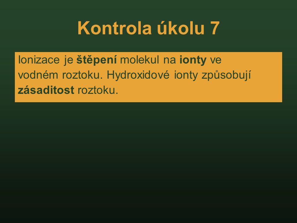 Kontrola úkolu 7 Ionizace je štěpení molekul na ionty ve vodném roztoku. Hydroxidové ionty způsobují zásaditost roztoku.
