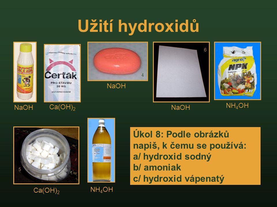 Užití hydroxidů 4 6 5 NaOH Ca(OH) 2 NH 4 OH Úkol 8: Podle obrázků napiš, k čemu se používá: a/ hydroxid sodný b/ amoniak c/ hydroxid vápenatý