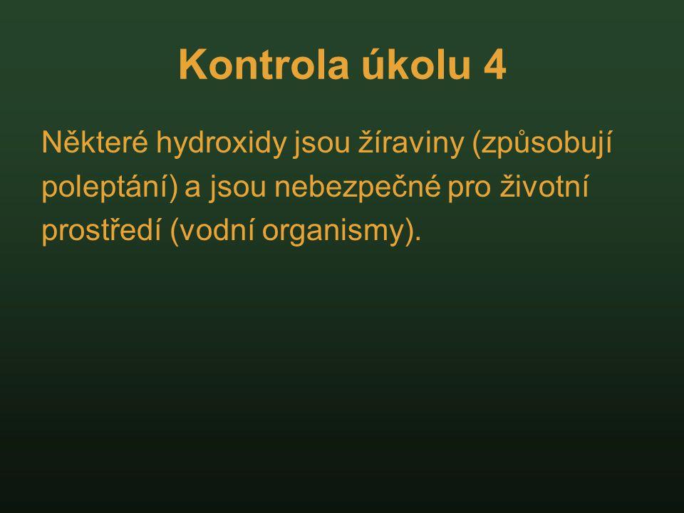 Kontrola úkolu 4 Některé hydroxidy jsou žíraviny (způsobují poleptání) a jsou nebezpečné pro životní prostředí (vodní organismy).