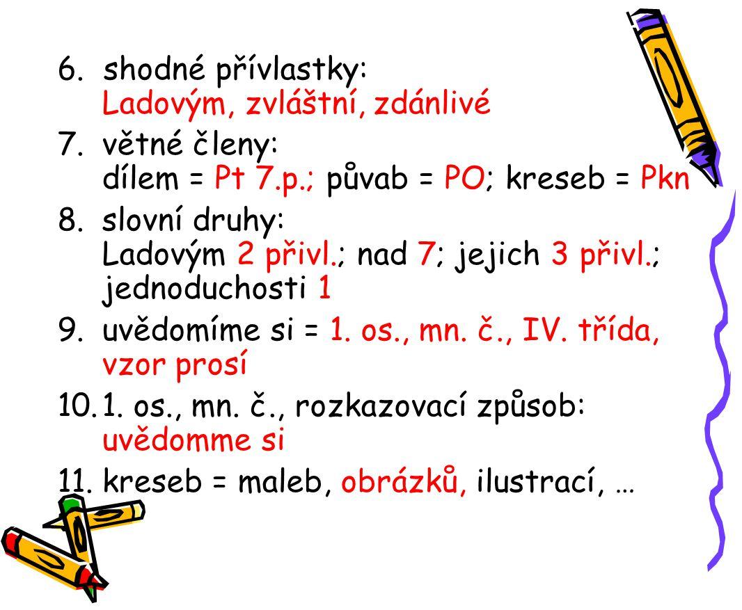 6. shodné přívlastky: Ladovým, zvláštní, zdánlivé 7.větné členy: dílem = Pt 7.p.; půvab = PO; kreseb = Pkn 8.slovní druhy: Ladovým 2 přivl.; nad 7; je