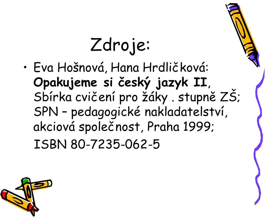 Zdroje: Eva Hošnová, Hana Hrdličková: Opakujeme si český jazyk II, Sbírka cvičení pro žáky. stupně ZŠ; SPN – pedagogické nakladatelství, akciová spole