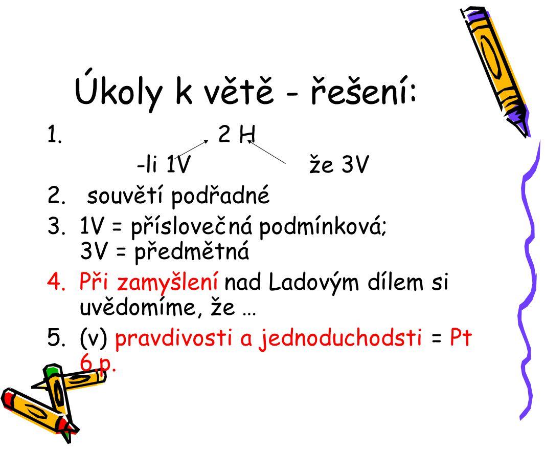 Úkoly k větě - řešení: 1. 2 H -li 1V že 3V 2. souvětí podřadné 3.1V = příslovečná podmínková; 3V = předmětná 4.Při zamyšlení nad Ladovým dílem si uvěd
