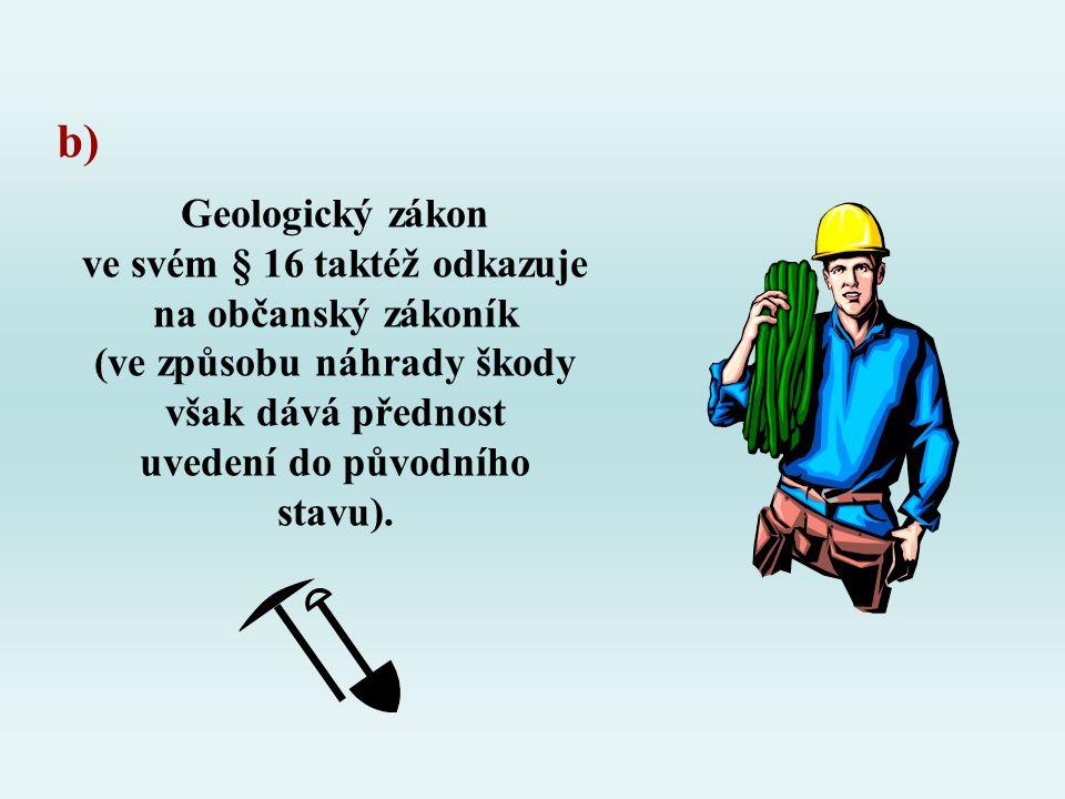 Geologický zákon ve svém § 16 taktéž odkazuje na občanský zákoník (ve způsobu náhrady škody však dává přednost uvedení do původního stavu). b)