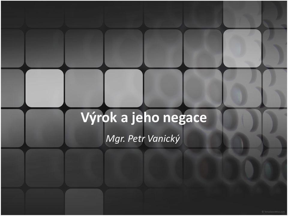 Výrok a jeho negace Mgr. Petr Vanický