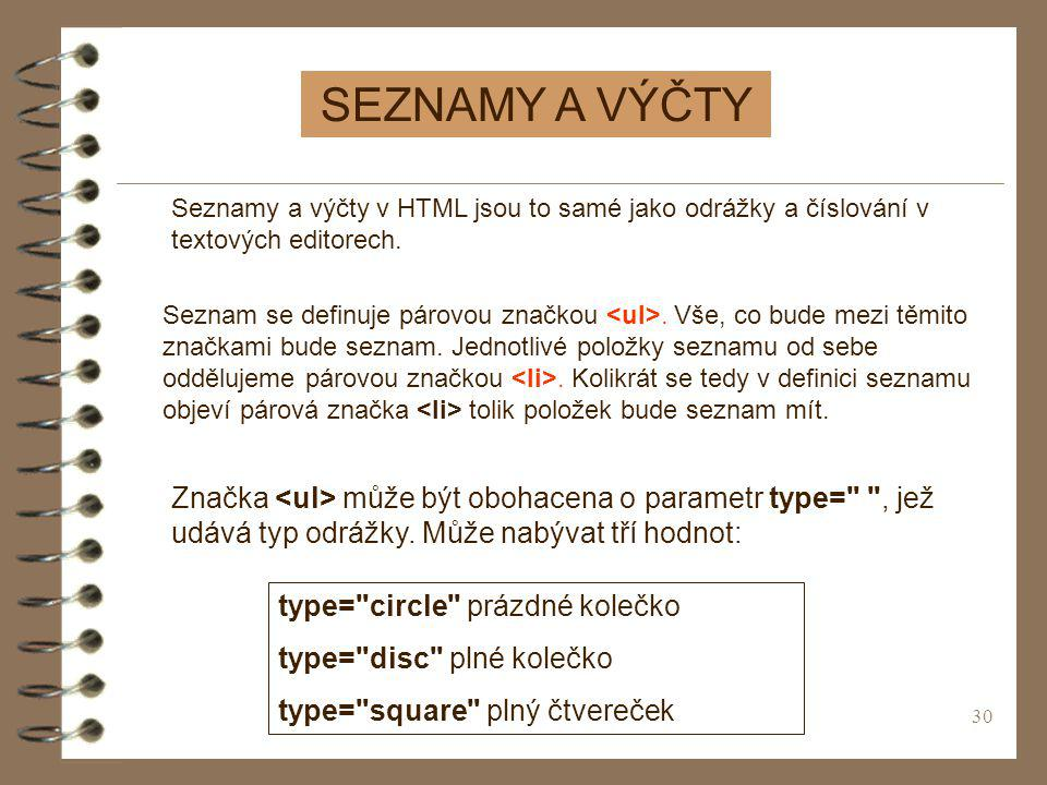 30 SEZNAMY A VÝČTY Seznamy a výčty v HTML jsou to samé jako odrážky a číslování v textových editorech. Seznam se definuje párovou značkou. Vše, co bud