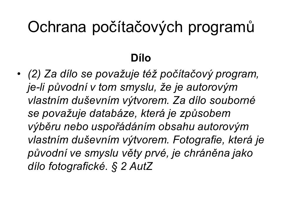 Ochrana počítačových programů Dílo (2) Za dílo se považuje též počítačový program, je-li původní v tom smyslu, že je autorovým vlastním duševním výtvo