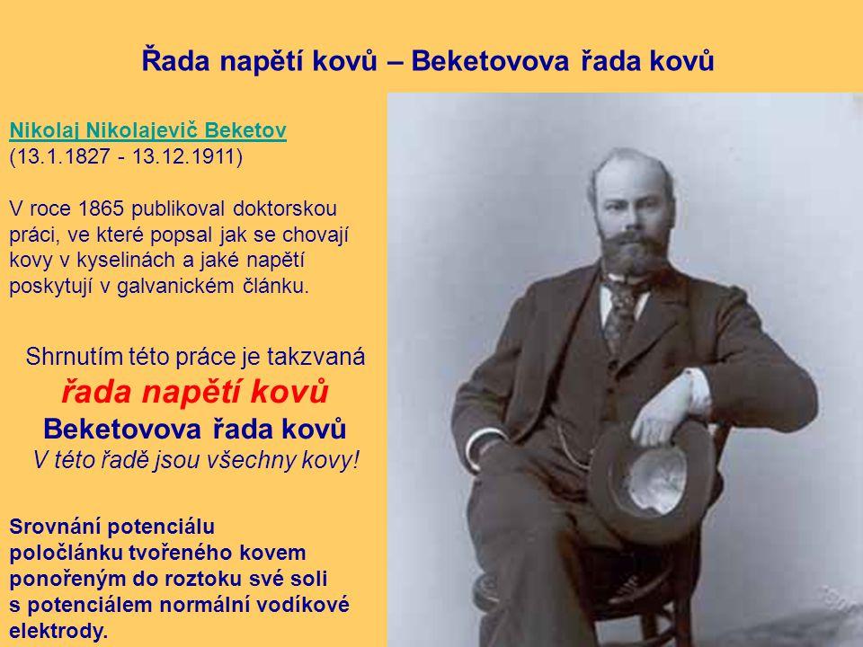 Řada napětí kovů – Beketovova řada kovů Nikolaj Nikolajevič Beketov (13.1.1827 - 13.12.1911) V roce 1865 publikoval doktorskou práci, ve které popsal jak se chovají kovy v kyselinách a jaké napětí poskytují v galvanickém článku.