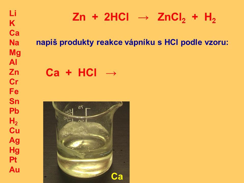 Li K Ca Na Mg Al Zn Cr Fe Sn Pb H 2 Cu Ag Hg Pt Au Zn + 2HCl → ZnCl 2 + H 2 Ca napiš produkty reakce vápníku s HCl podle vzoru: Ca + HCl →
