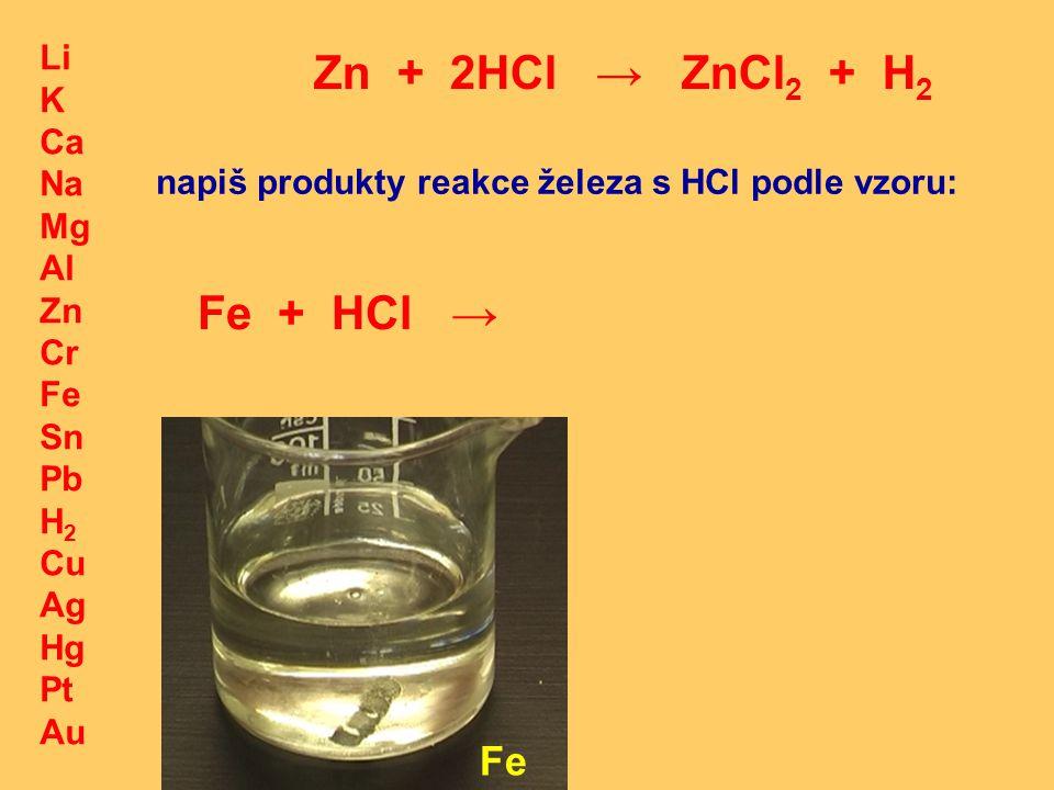 Li K Ca Na Mg Al Zn Cr Fe Sn Pb H 2 Cu Ag Hg Pt Au Zn + 2HCl → ZnCl 2 + H 2 Fe napiš produkty reakce železa s HCl podle vzoru: Fe + HCl →