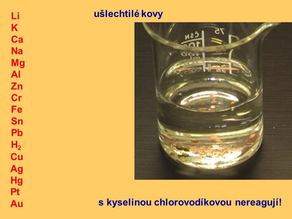 Li K Ca Na Mg Al Zn Cr Fe Sn Pb H 2 Cu Ag Hg Pt Au ušlechtilé kovy s kyselinou chlorovodíkovou nereagují!