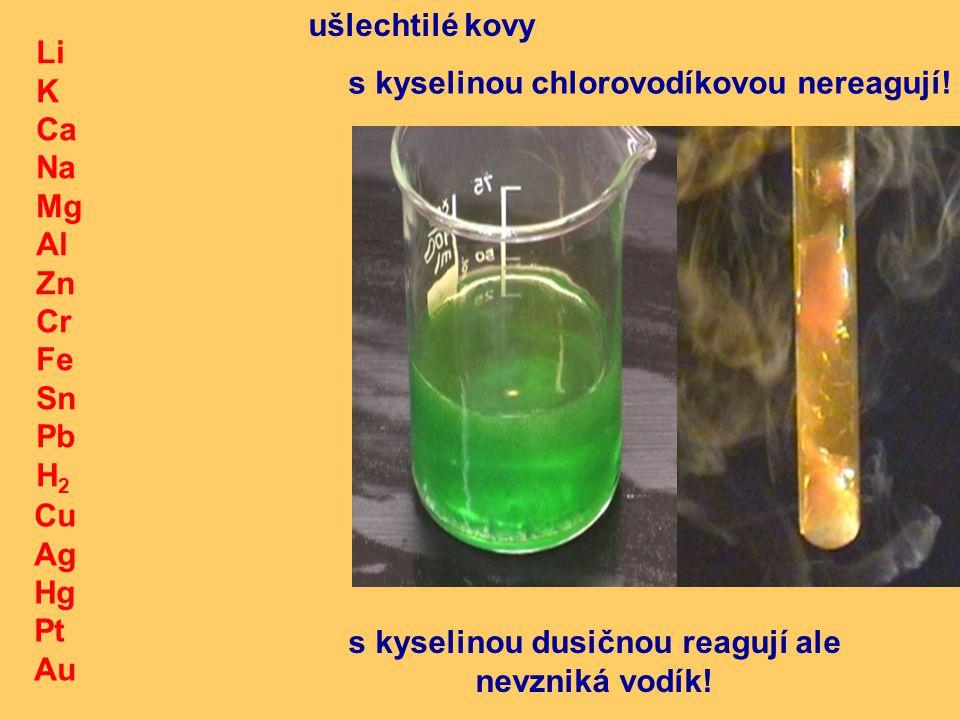 Li K Ca Na Mg Al Zn Cr Fe Sn Pb H 2 Cu Ag Hg Pt Au ušlechtilé kovy s kyselinou chlorovodíkovou nereagují.