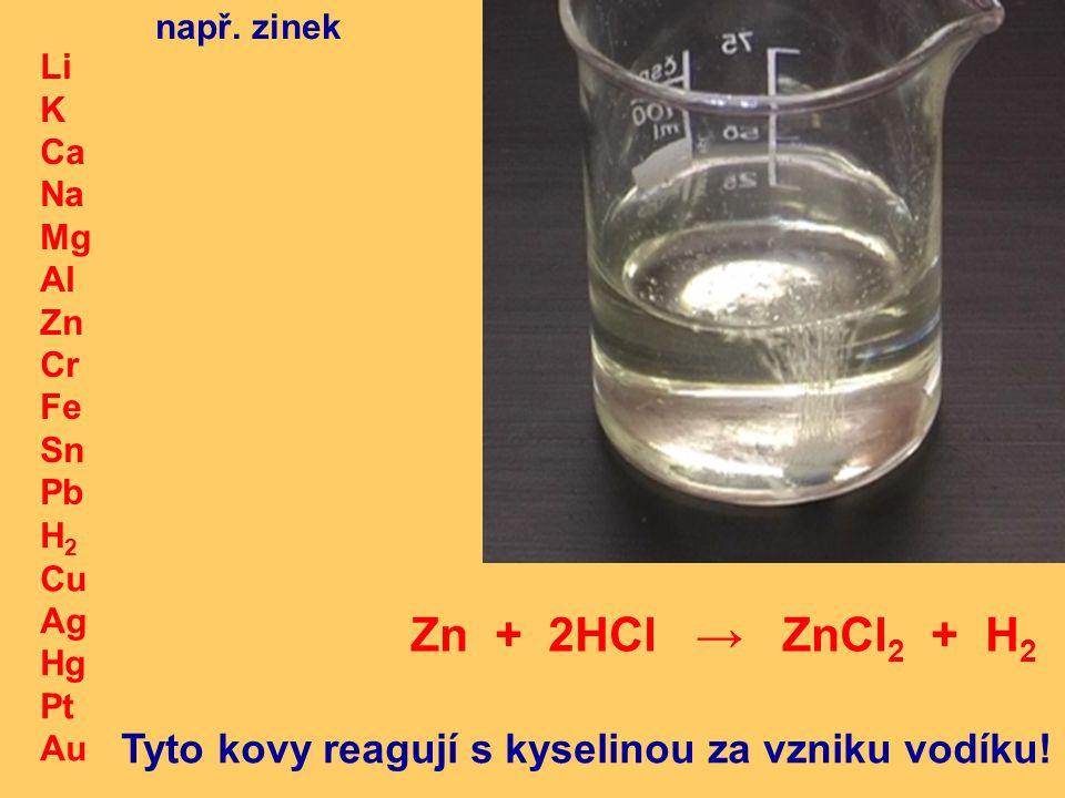 H 2 Cu Ag Hg Pt Au Li K Ca Na Mg Al Zn Cr Fe Sn Pb Tyto kovy reagují s kyselinou za vzniku vodíku.