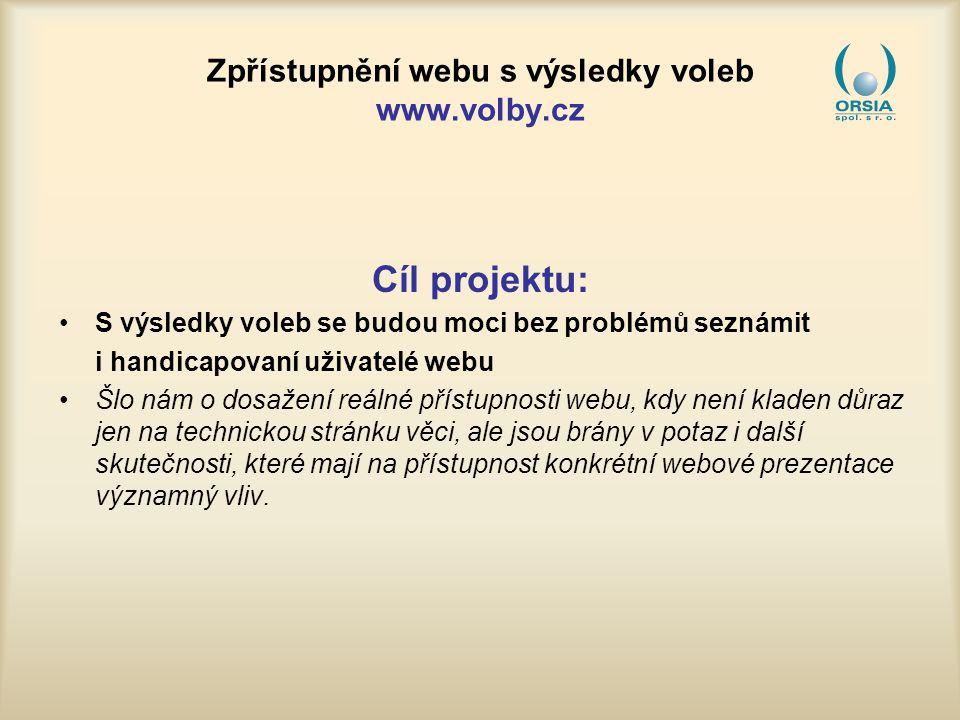 Zpřístupnění webu s výsledky voleb www.volby.cz Cíl projektu: S výsledky voleb se budou moci bez problémů seznámit i handicapovaní uživatelé webu Šlo nám o dosažení reálné přístupnosti webu, kdy není kladen důraz jen na technickou stránku věci, ale jsou brány v potaz i další skutečnosti, které mají na přístupnost konkrétní webové prezentace významný vliv.