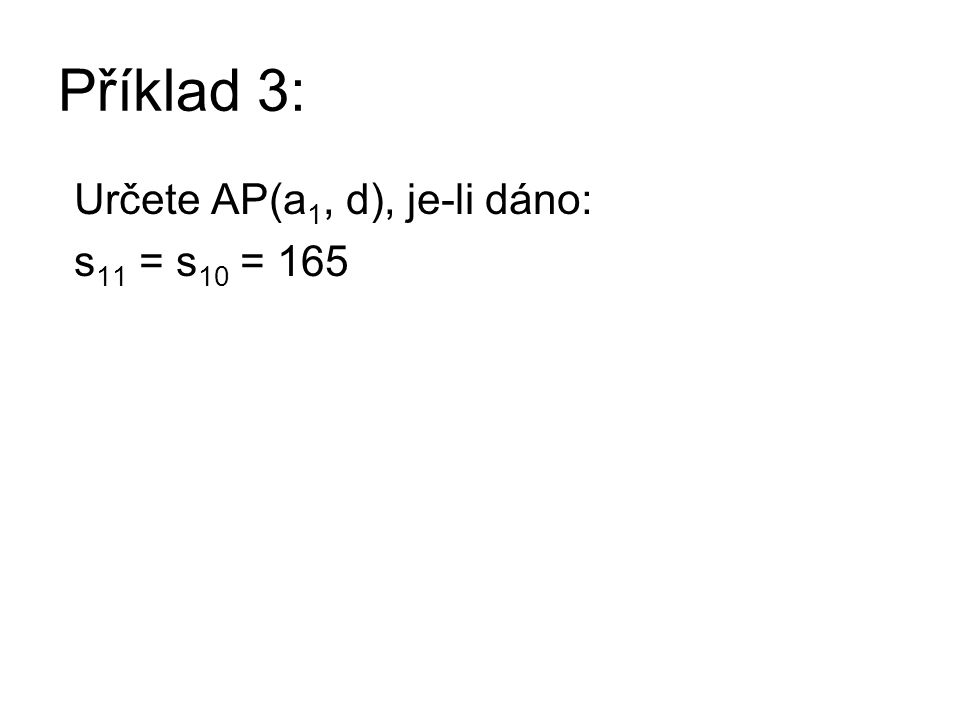 Řešení příkladu 3: Určete AP(a 1, d), je-li dáno: s 11 = s 10 = 165 Získáme soustavu 2 rovnic o 2 neznámých: