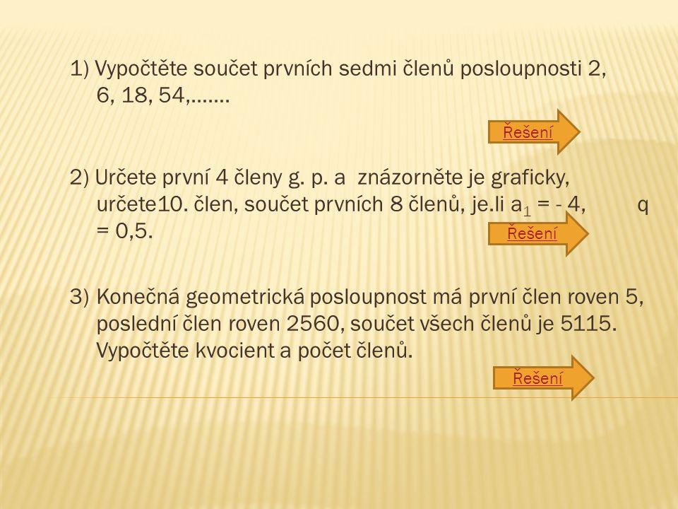1) Vypočtěte součet prvních sedmi členů posloupnosti 2, 6, 18, 54,……. 2) Určete první 4 členy g. p. a znázorněte je graficky, určete10. člen, součet p