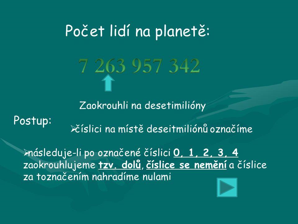 Počet lidí na planetě: Zaokrouhli na desetimilióny Postup:  číslici na místě deseitmiliónů označíme  následuje-li po označené číslici 0, 1, 2, 3, 4