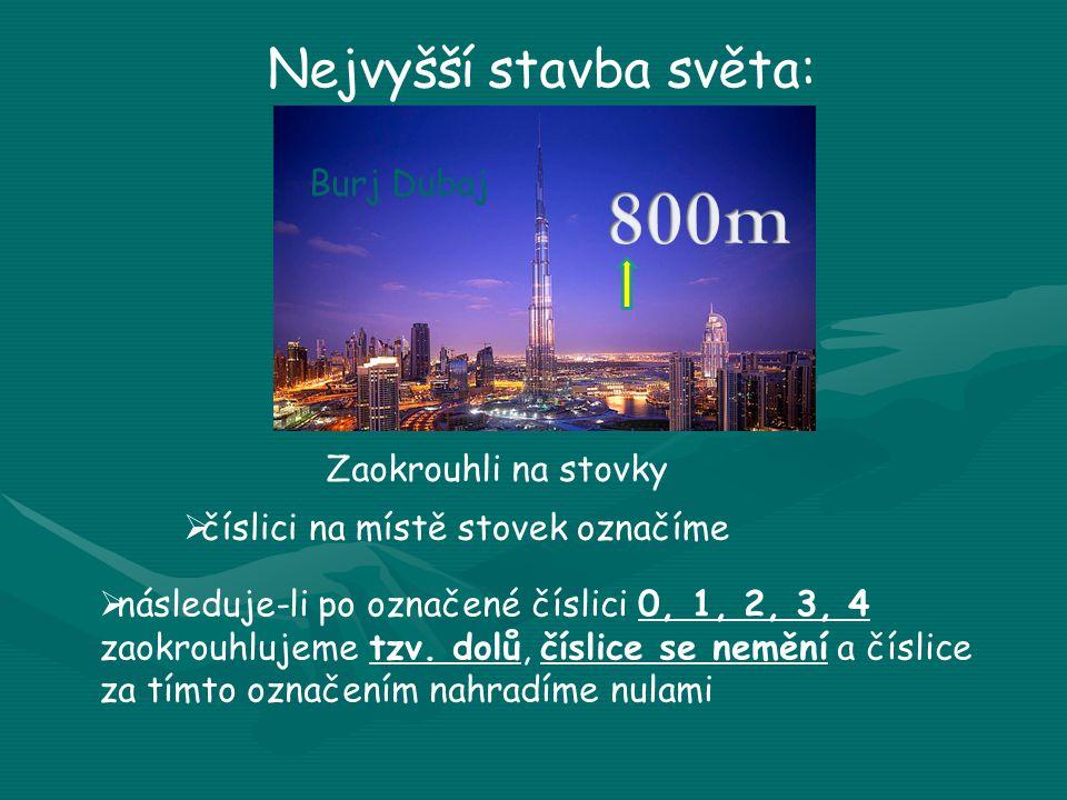 Nejvyšší stavba světa: Zaokrouhli na stovky  číslici na místě stovek označíme  následuje-li po označené číslici 0, 1, 2, 3, 4 zaokrouhlujeme tzv. do