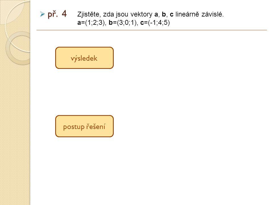  př. 4 výsledek postup řešení Zjistěte, zda jsou vektory a, b, c lineárně závislé.