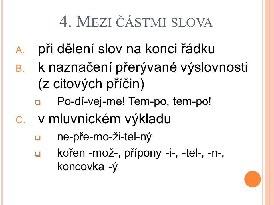 4. M EZI ČÁSTMI SLOVA A. při dělení slov na konci řádku B. k naznačení přerývané výslovnosti (z citových příčin)  Po-dí-vej-me! Tem-po, tem-po! C. v