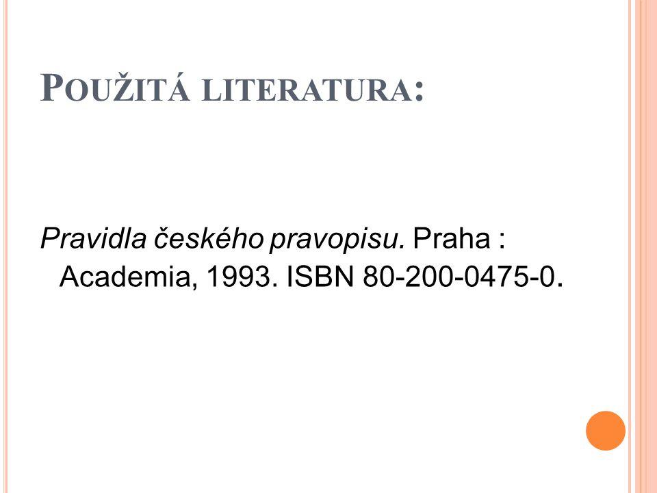 P OUŽITÁ LITERATURA : Pravidla českého pravopisu. Praha : Academia, 1993. ISBN 80-200-0475-0.
