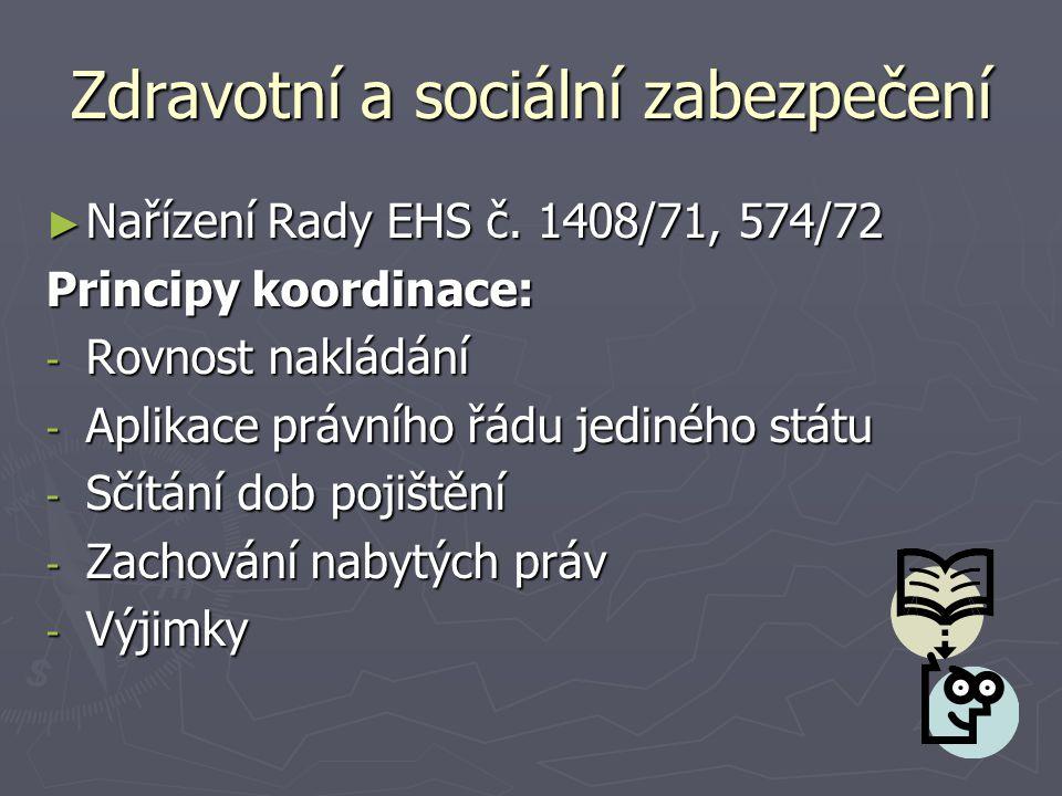 Zdravotní a sociální zabezpečení ► Nařízení Rady EHS č. 1408/71, 574/72 Principy koordinace: - Rovnost nakládání - Aplikace právního řádu jediného stá