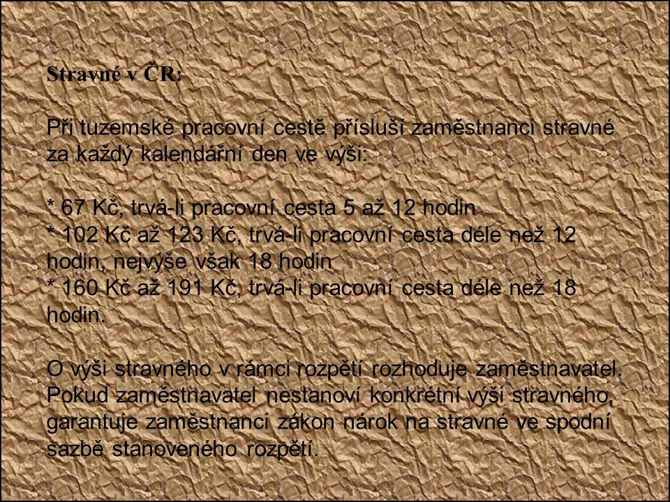 Stravné v ČR: Při tuzemské pracovní cestě přísluší zaměstnanci stravné za každý kalendářní den ve výši: * 67 Kč, trvá-li pracovní cesta 5 až 12 hodin * 102 Kč až 123 Kč, trvá-li pracovní cesta déle než 12 hodin, nejvýše však 18 hodin * 160 Kč až 191 Kč, trvá-li pracovní cesta déle než 18 hodin.