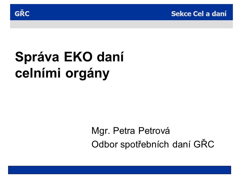 Sekce Cel a daníGŘC Správa EKO daní celními orgány Mgr. Petra Petrová Odbor spotřebních daní GŘC
