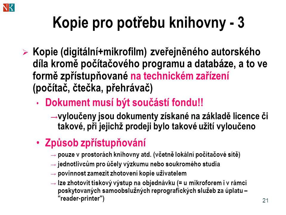 21 Kopie pro potřebu knihovny - 3  Kopie (digitální+mikrofilm) zveřejněného autorského díla kromě počítačového programu a databáze, a to ve formě zpřístupňované na technickém zařízení (počítač, čtečka, přehrávač) Dokument musí být součástí fondu!.