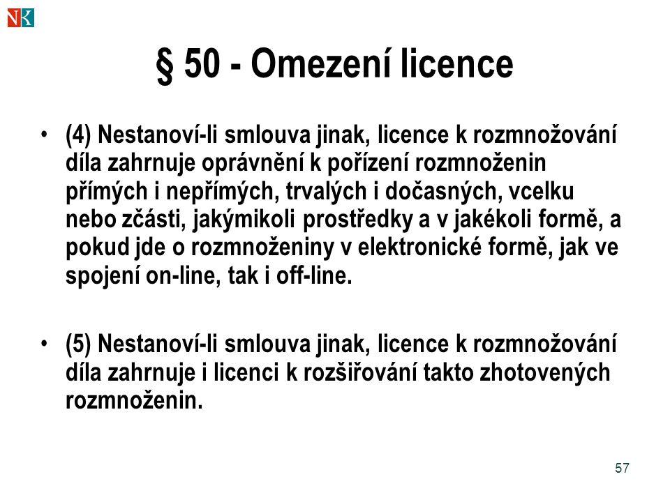 57 § 50 - Omezení licence (4) Nestanoví-li smlouva jinak, licence k rozmnožování díla zahrnuje oprávnění k pořízení rozmnoženin přímých i nepřímých, trvalých i dočasných, vcelku nebo zčásti, jakýmikoli prostředky a v jakékoli formě, a pokud jde o rozmnoženiny v elektronické formě, jak ve spojení on-line, tak i off-line.