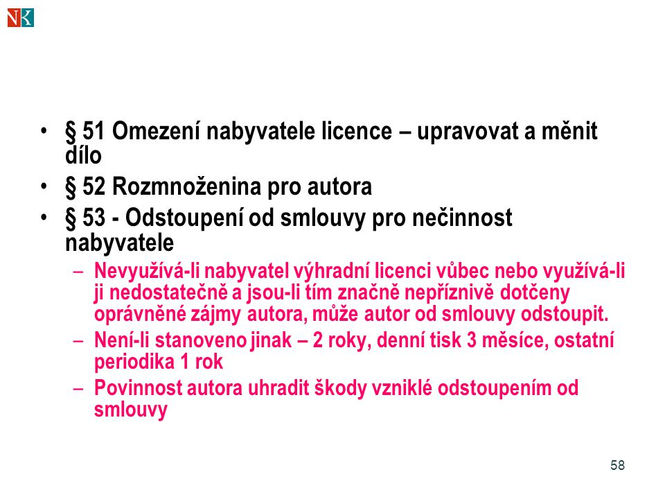 58 § 51 Omezení nabyvatele licence – upravovat a měnit dílo § 52 Rozmnoženina pro autora § 53 - Odstoupení od smlouvy pro nečinnost nabyvatele – Nevyužívá-li nabyvatel výhradní licenci vůbec nebo využívá-li ji nedostatečně a jsou-li tím značně nepříznivě dotčeny oprávněné zájmy autora, může autor od smlouvy odstoupit.
