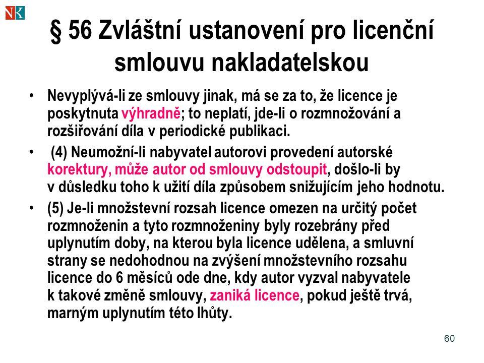 60 § 56 Zvláštní ustanovení pro licenční smlouvu nakladatelskou Nevyplývá-li ze smlouvy jinak, má se za to, že licence je poskytnuta výhradně; to neplatí, jde-li o rozmnožování a rozšiřování díla v periodické publikaci.