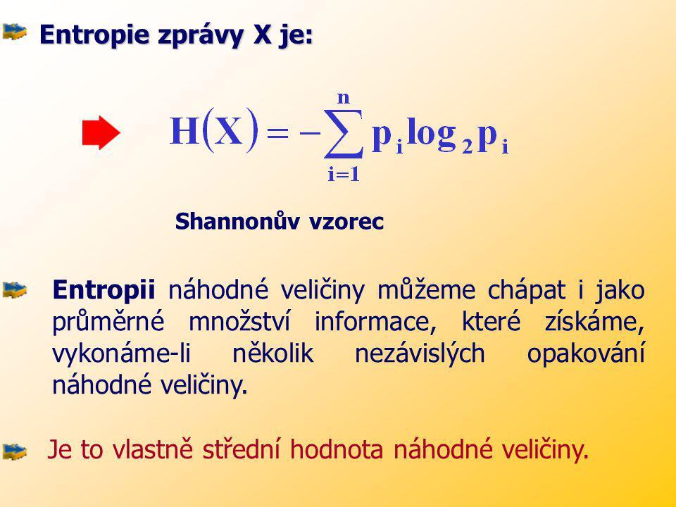 Jediná funkce, která těmto podmínkám vyhovuje, je funkce logaritmického tvaru: H i = c. log p i Entropie je tedy míra neurčitosti v nějaké zprávě X o