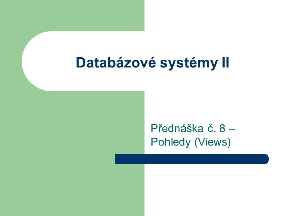 Databázové systémy II Přednáška č. 8 – Pohledy (Views)