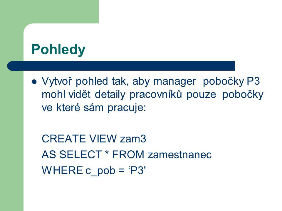 Pohledy Vytvoř pohled tak, aby manager pobočky P3 mohl vidět detaily pracovníků pouze pobočky ve které sám pracuje: CREATE VIEW zam3 AS SELECT * FROM zamestnanec WHERE c_pob = 'P3