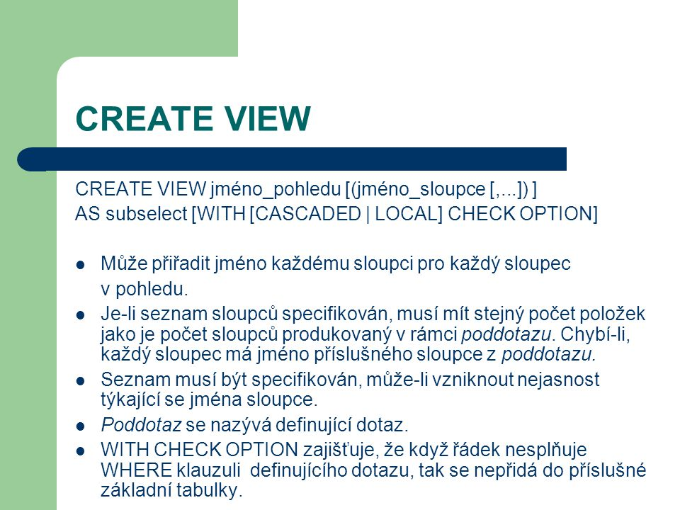 CREATE VIEW CREATE VIEW jméno_pohledu [(jméno_sloupce [,...]) ] AS subselect [WITH [CASCADED | LOCAL] CHECK OPTION] Může přiřadit jméno každému sloupci pro každý sloupec v pohledu.