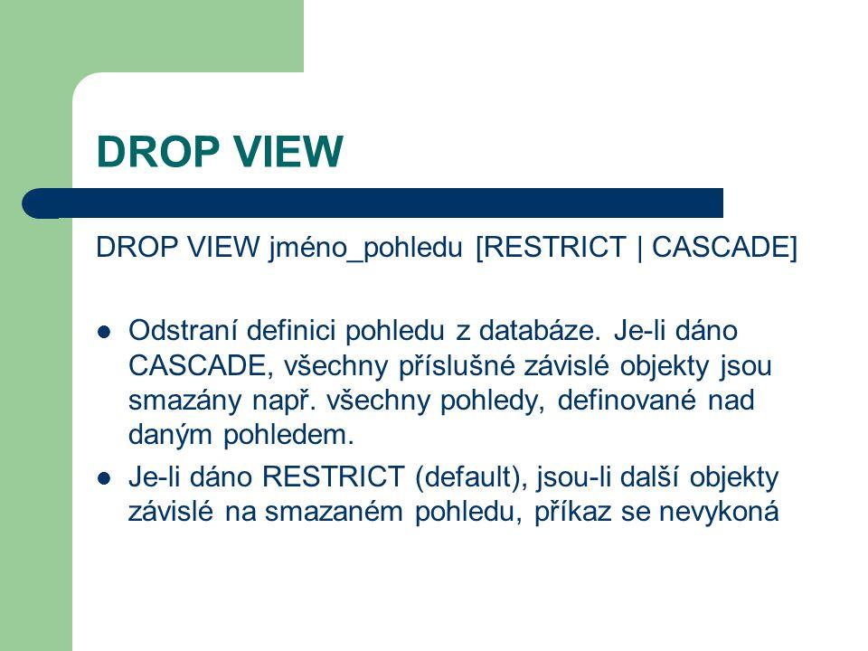 DROP VIEW DROP VIEW jméno_pohledu [RESTRICT | CASCADE] Odstraní definici pohledu z databáze.