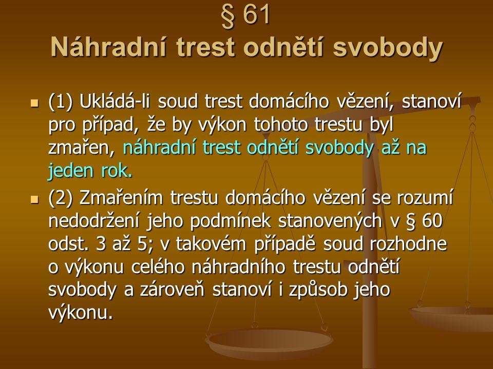 § 61 Náhradní trest odnětí svobody (1) Ukládá-li soud trest domácího vězení, stanoví pro případ, že by výkon tohoto trestu byl zmařen, náhradní trest